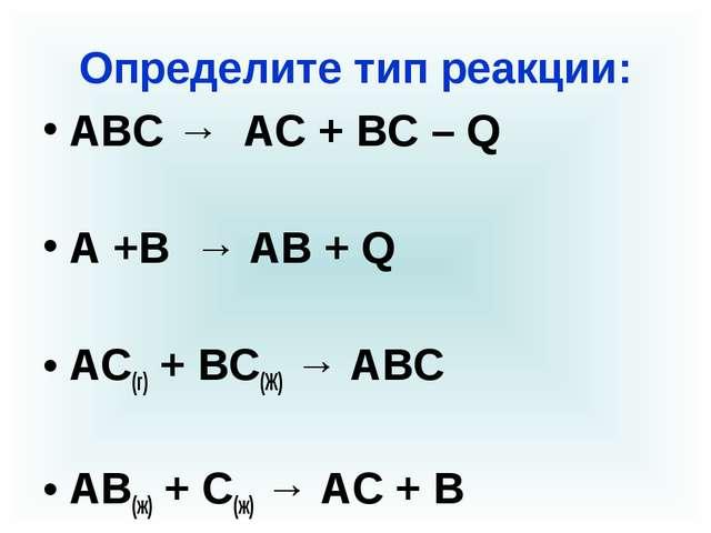 Определите тип реакции: АВС → АС + ВС – Q А +В → АВ + Q АС(г) + ВС(Ж) → АВС А...