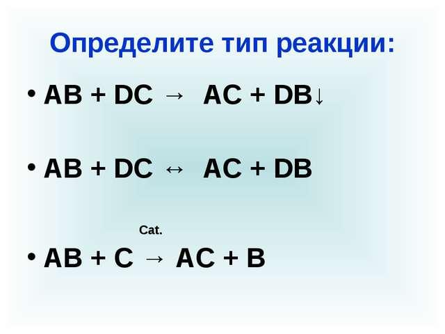 Определите тип реакции: АВ + DС → AC + DB↓ АВ + DС ↔ AC + DB Cat. АВ + С → АС...