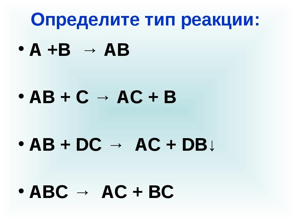 Определите тип реакции: А +В → АВ АВ + С → АС + В АВ + DС → AC + DB↓ АВС → АС...