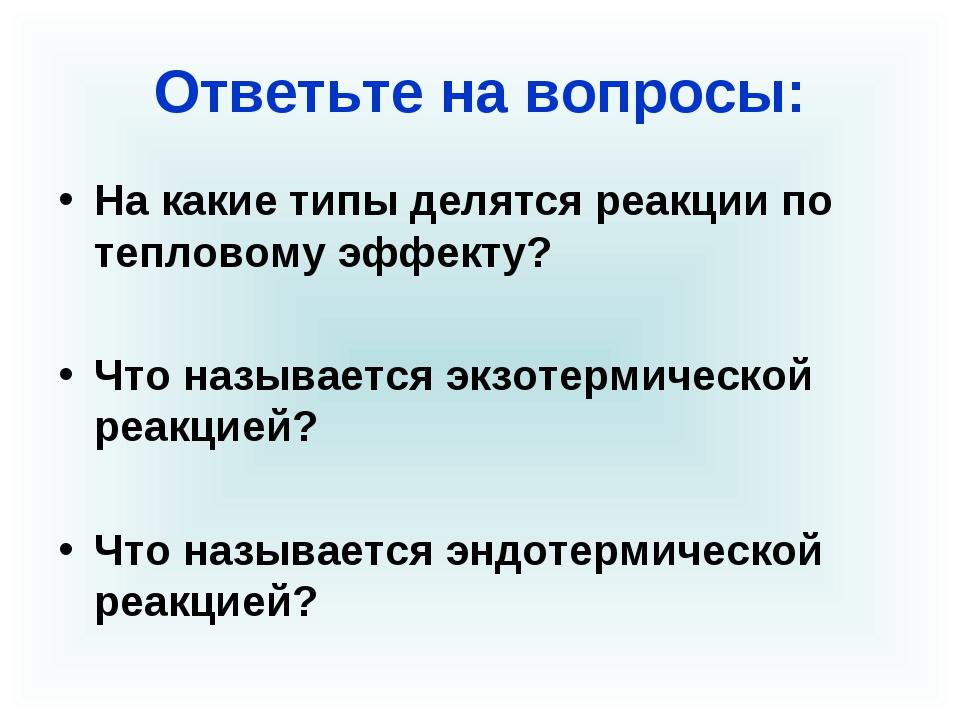 Ответьте на вопросы: На какие типы делятся реакции по тепловому эффекту? Что...