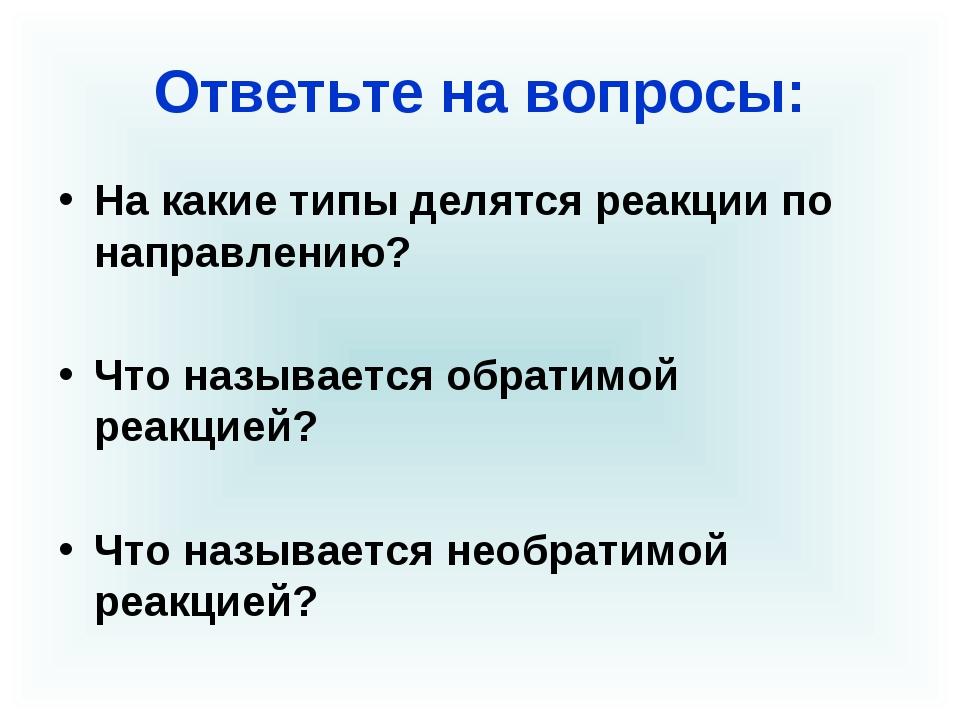 Ответьте на вопросы: На какие типы делятся реакции по направлению? Что называ...