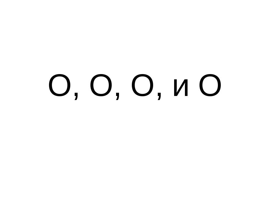 О, О, О, и О
