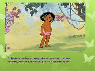 Маугли 3. Является ли Маугли, живущий в лесу вместе с дикими зверями, ребенко