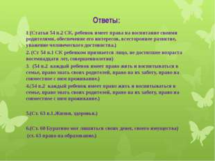 Ответы: 1 (Статья 54 п.2 СК, ребенок имеет права на воспитание своими родител