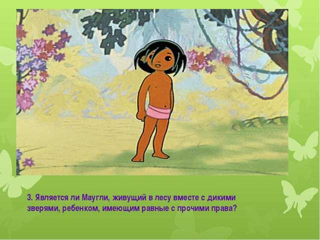 Маугли 3. Является ли Маугли, живущий в лесу вместе с дикими зверями, ребенко...