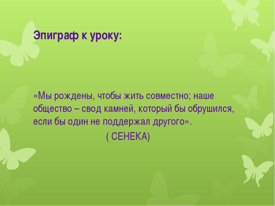 Эпиграф к уроку: «Мы рождены, чтобы жить совместно; наше общество – свод камн...
