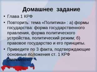 Домашнее задание Глава 1 КРФ Повторить: тема «Политика» : а) формы государств