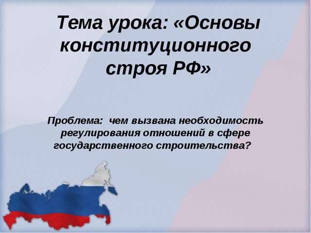 Тема урока: «Основы конституционного строя РФ» Проблема: чем вызвана необходи...