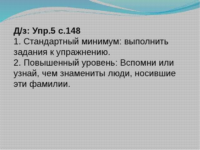 Д/з: Упр.5 с.148 1. Стандартный минимум: выполнить задания к упражнению. 2. П...