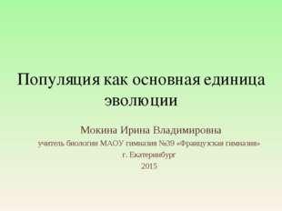 Популяция как основная единица эволюции Мокина Ирина Владимировна учитель био