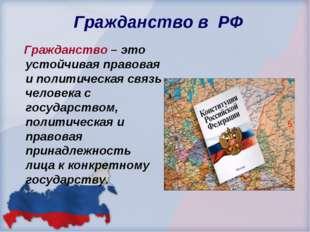 Гражданство в РФ Гражданство – это устойчивая правовая и политическая связь