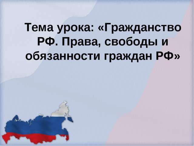 Тема урока: «Гражданство РФ. Права, свободы и обязанности граждан РФ»