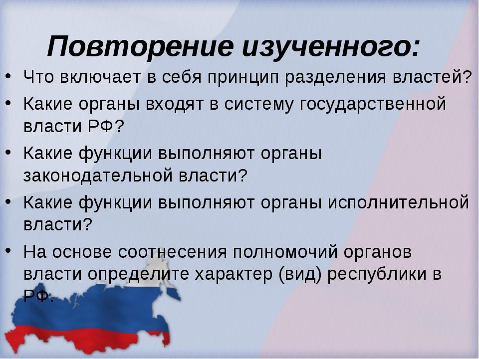 Повторение изученного: Что включает в себя принцип разделения властей? Какие...