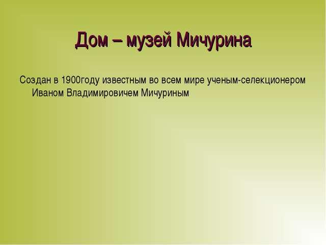 Дом – музей Мичурина Создан в 1900году известным во всем мире ученым-селекцио...