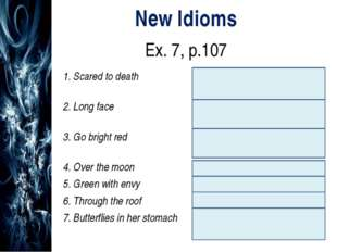New Idioms Ex. 7, p.107 1. Scared to deathНапуганный до смерти 2. Long face