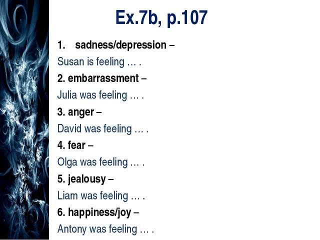 Ex.7b, p.107 sadness/depression – Susan is feeling … . 2. embarrassment – Jul...