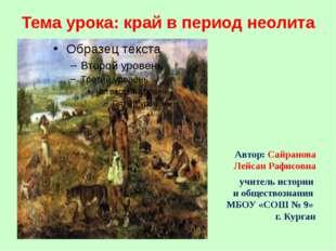 Тема урока: край в период неолита Автор: Сайранова Лейсан Рафисовна учитель и