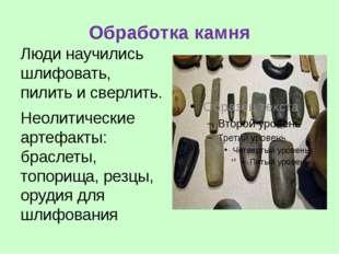 Обработка камня Люди научились шлифовать, пилить и сверлить. Неолитические ар