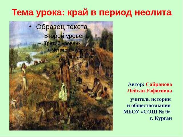 Тема урока: край в период неолита Автор: Сайранова Лейсан Рафисовна учитель и...
