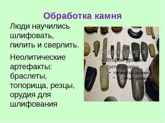 Обработка камня Люди научились шлифовать, пилить и сверлить. Неолитические ар...