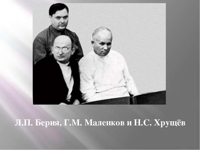 Л.П. Берия, Г.М. Маленков и Н.С. Хрущёв