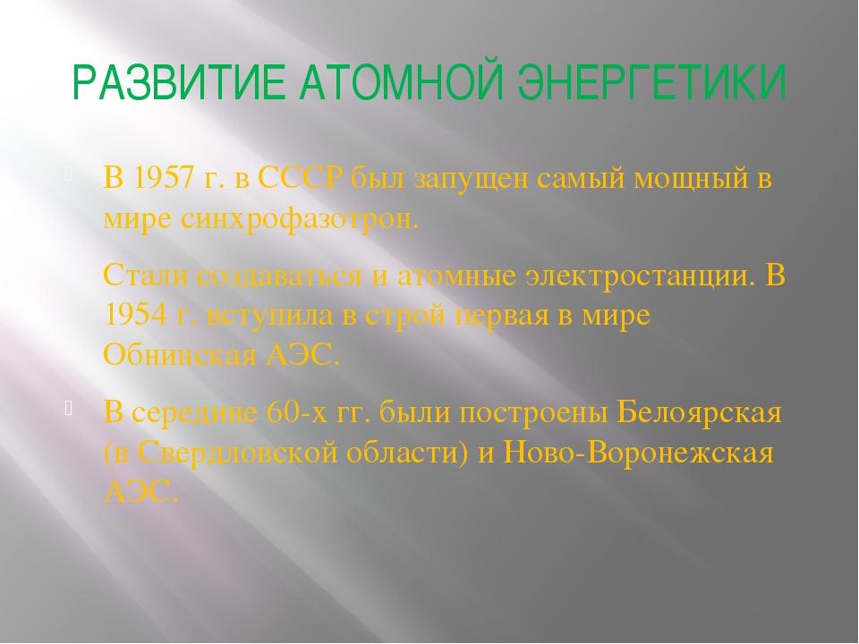 РАЗВИТИЕ АТОМНОЙ ЭНЕРГЕТИКИ В 1957г. в СССР был запущен самый мощный в мире...