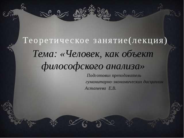 Теоретическое занятие(лекция) Тема: «Человек, как объект философского анализа...