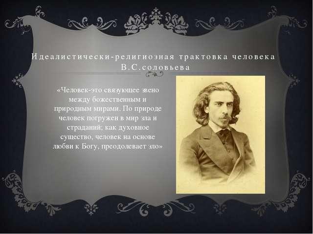 Идеалистически-религиозная трактовка человека В.С.соловьева «Человек-это связ...
