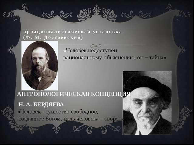 иррационалистическая установка (Ф. М. Достоевский) «Человек недоступен рацион...