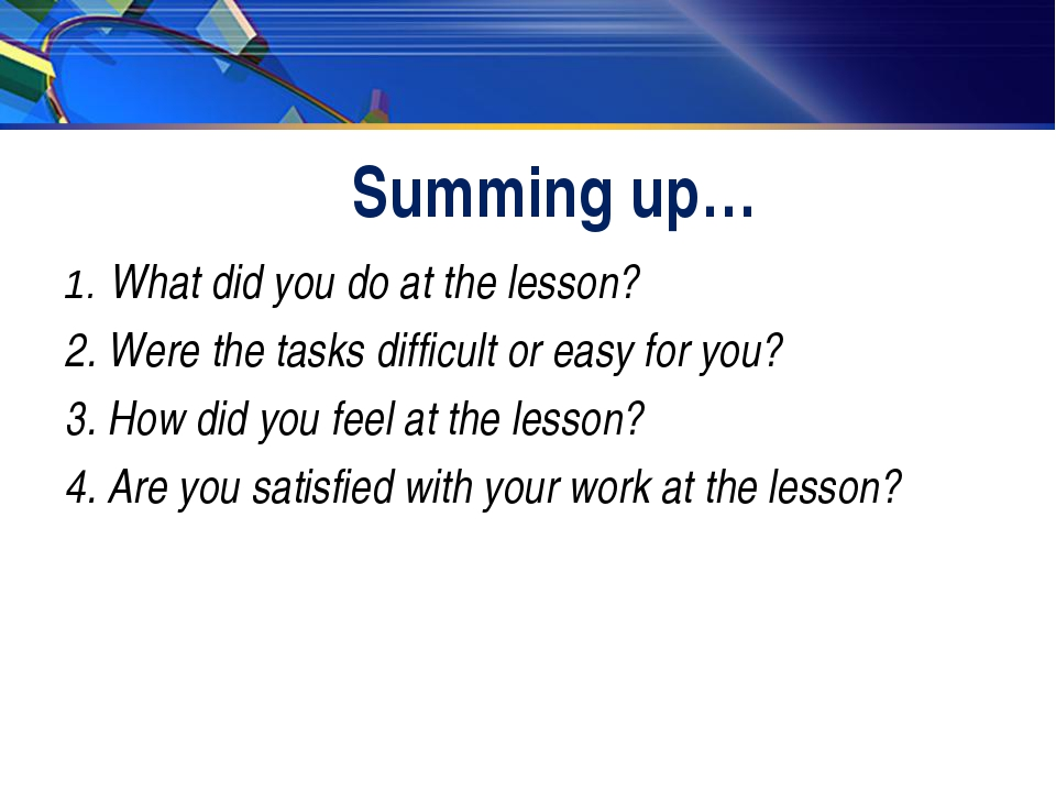 Summing up… 1. What did you do at the lesson? 2. Were the tasks difficult or...