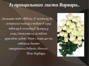 Із прощального листа Варвари.. Залишаю тебе свідомо. Я житиму до останного по