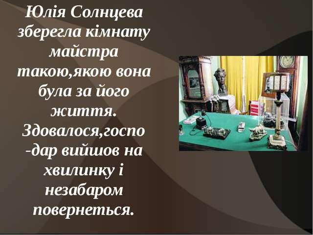 Юлія Солнцева зберегла кімнату майстра такою,якою вона була за його життя. Зд...
