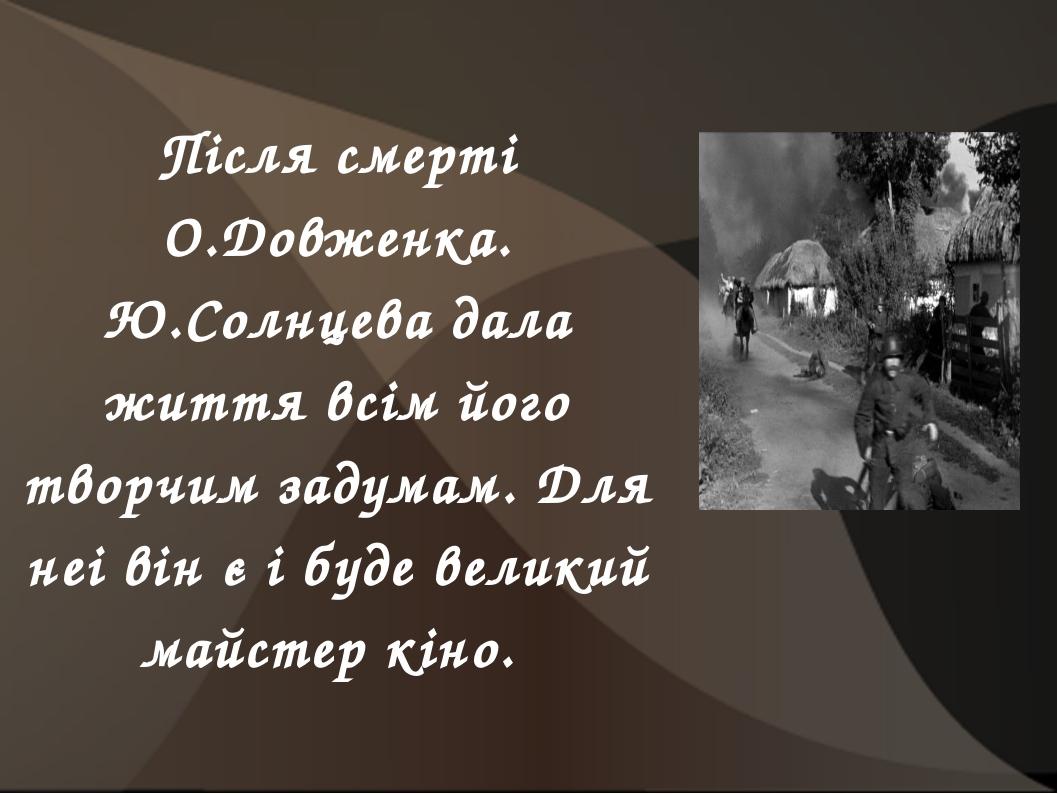 Після смерті О.Довженка. Ю.Солнцева дала життя всім його творчим задумам. Для...