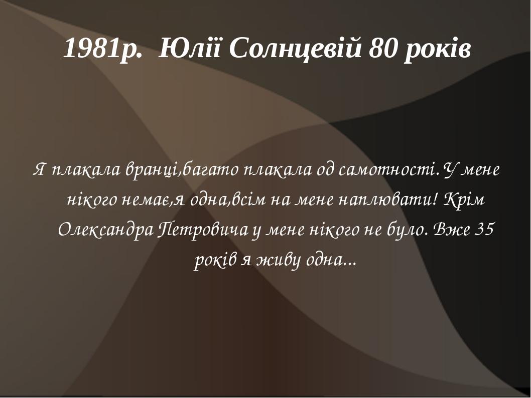 1981р. Юлії Солнцевій 80 років Я плакала вранці,багато плакала од самотності....