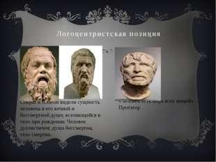 Логоцентристская позиция «Человек есть мера всех вещей» Протагор Сократ и Пла