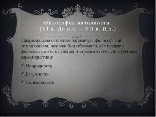 Философия античности (VI в. До н.э. – VII в. Н.э.) Сформировала основные пара