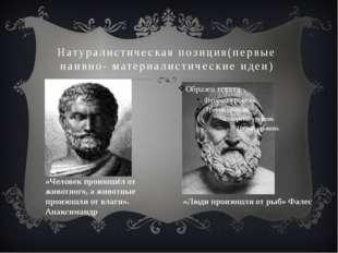 Натуралистическая позиция(первые наивно- материалистические идеи) «Люди произ