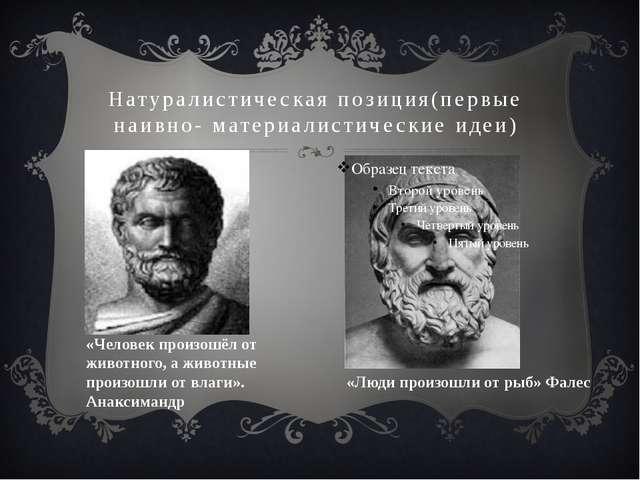 Натуралистическая позиция(первые наивно- материалистические идеи) «Люди произ...