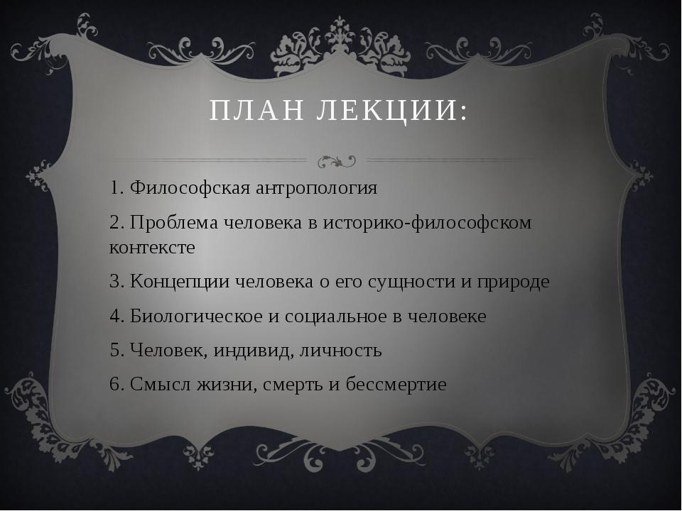 ПЛАН ЛЕКЦИИ: 1. Философская антропология 2. Проблема человека в историко-фило...