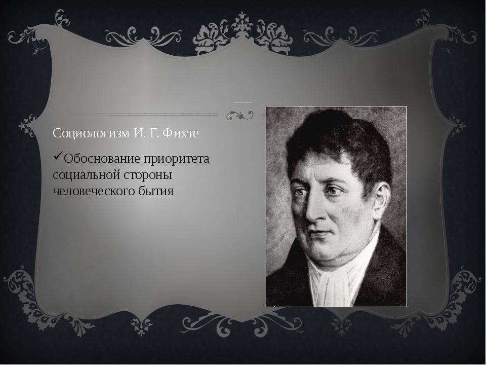 Социологизаторские концепции Социологизм И. Г. Фихте Обоснование приоритета...