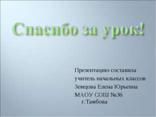 Презентацию составила учитель начальных классов Земцова Елена Юрьевна МАОУ СО
