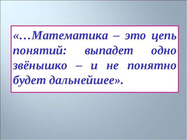 «…Математика – это цепь понятий: выпадет одно звёнышко – и не понятно будет д...