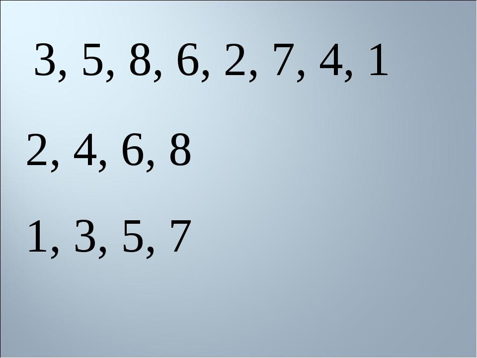 3, 5, 8, 6, 2, 7, 4, 1 2, 4, 6, 8 1, 3, 5, 7