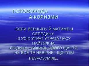 Г.СКОВОРОДА АФОРИЗМИ -БЕРИ ВЕРШИНУ Й МАТИМЕШ СЕРЕДИНУ. -З УСІХ УТРАТ УТРА