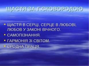 ЩАСТЯ ЗА Г.СКОВОРОДОЮ ЩАСТЯ В СЕРЦІ, СЕРЦЕ В ЛЮБОВІ, ЛЮБОВ У ЗАКОНІ ВІЧНОГО.