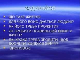 ЗАДУМАЙСЯ ЩО ТАКЕ ЖИТТЯ? ДЛЯ ЧОГО ВОНО ДАЄТЬСЯ ЛЮДИНІ? ЯК ЙОГО ТРЕБА ПРОЖИТИ?
