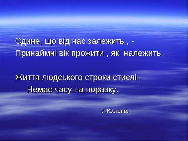 Єдине, що від нас залежить , - Принаймні вік прожити , як належить. Життя...
