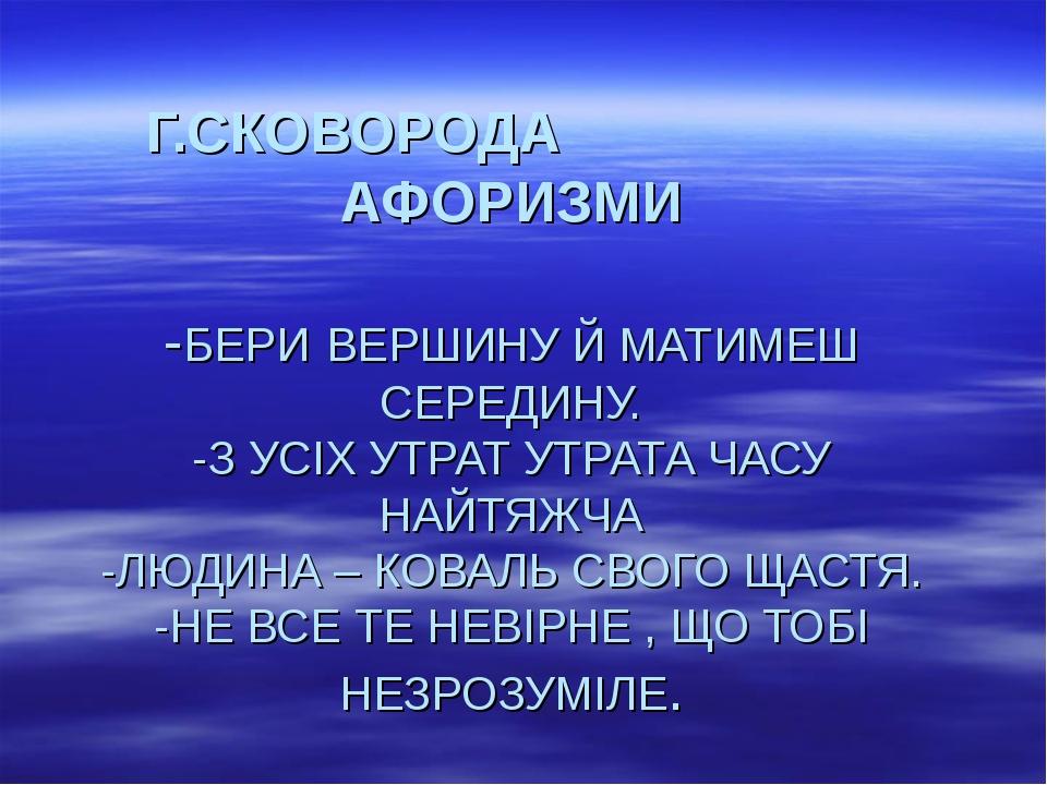 Г.СКОВОРОДА АФОРИЗМИ -БЕРИ ВЕРШИНУ Й МАТИМЕШ СЕРЕДИНУ. -З УСІХ УТРАТ УТРА...