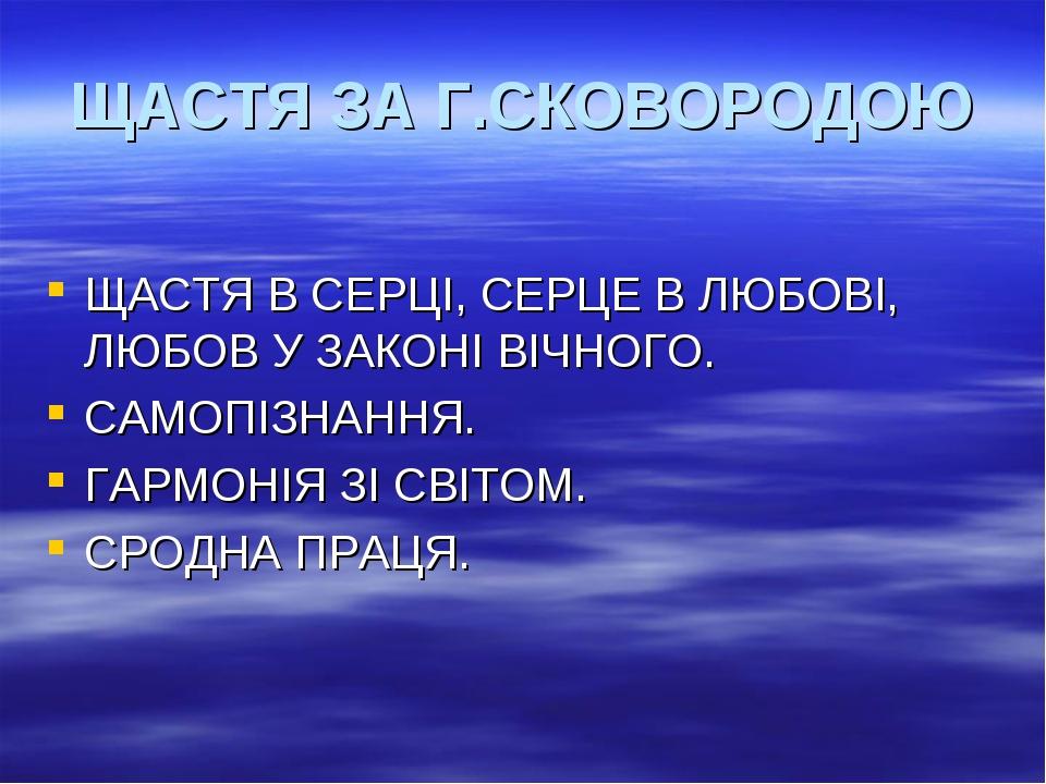 ЩАСТЯ ЗА Г.СКОВОРОДОЮ ЩАСТЯ В СЕРЦІ, СЕРЦЕ В ЛЮБОВІ, ЛЮБОВ У ЗАКОНІ ВІЧНОГО....