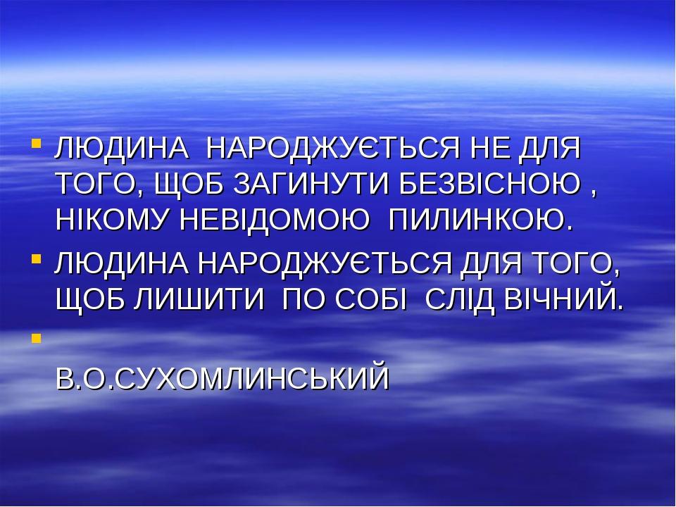 ЛЮДИНА НАРОДЖУЄТЬСЯ НЕ ДЛЯ ТОГО, ЩОБ ЗАГИНУТИ БЕЗВІСНОЮ , НІКОМУ НЕВІДОМОЮ ПИ...